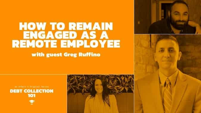 Debt Collection 101 Video Series Cover for How to Remain Engaged as a Remote Employee With Guest Greg Ruffino